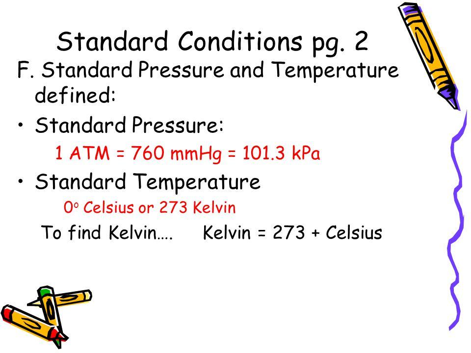 Standard Conditions pg. 2 F. Standard Pressure and Temperature defined: Standard Pressure: 1 ATM = 760 mmHg = 101.3 kPa Standard Temperature 0 o Celsi