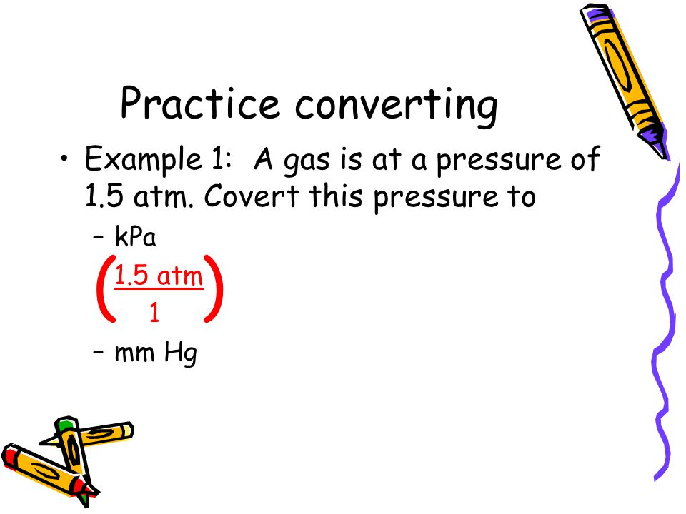 Practice converting Example 1: A gas is at a pressure of 1.5 atm. Covert this pressure to –kPa 1.5 atm 1 –mm Hg ( )