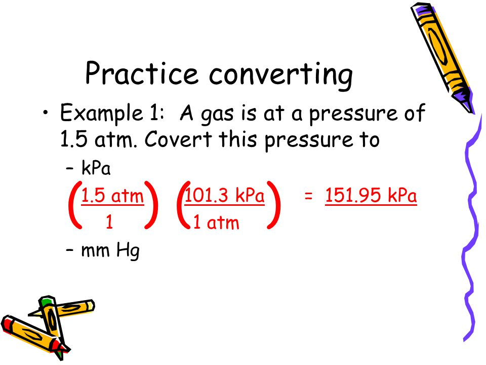 Practice converting Example 1: A gas is at a pressure of 1.5 atm. Covert this pressure to –kPa 1.5 atm 101.3 kPa = 151.95 kPa 1 1 atm –mm Hg ( )