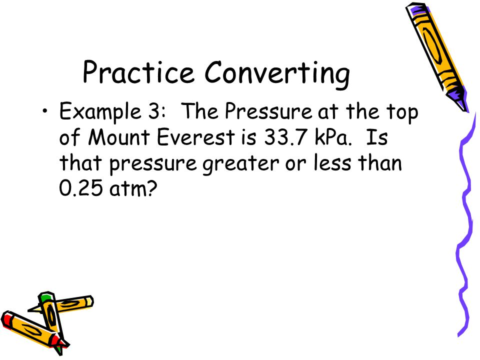 Practice Converting Example 3: The Pressure at the top of Mount Everest is 33.7 kPa. Is that pressure greater or less than 0.25 atm?