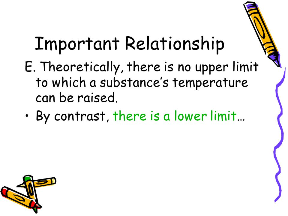 Important Relationship E. Theoretically, there is no upper limit to which a substances temperature can be raised. By contrast, there is a lower limit…