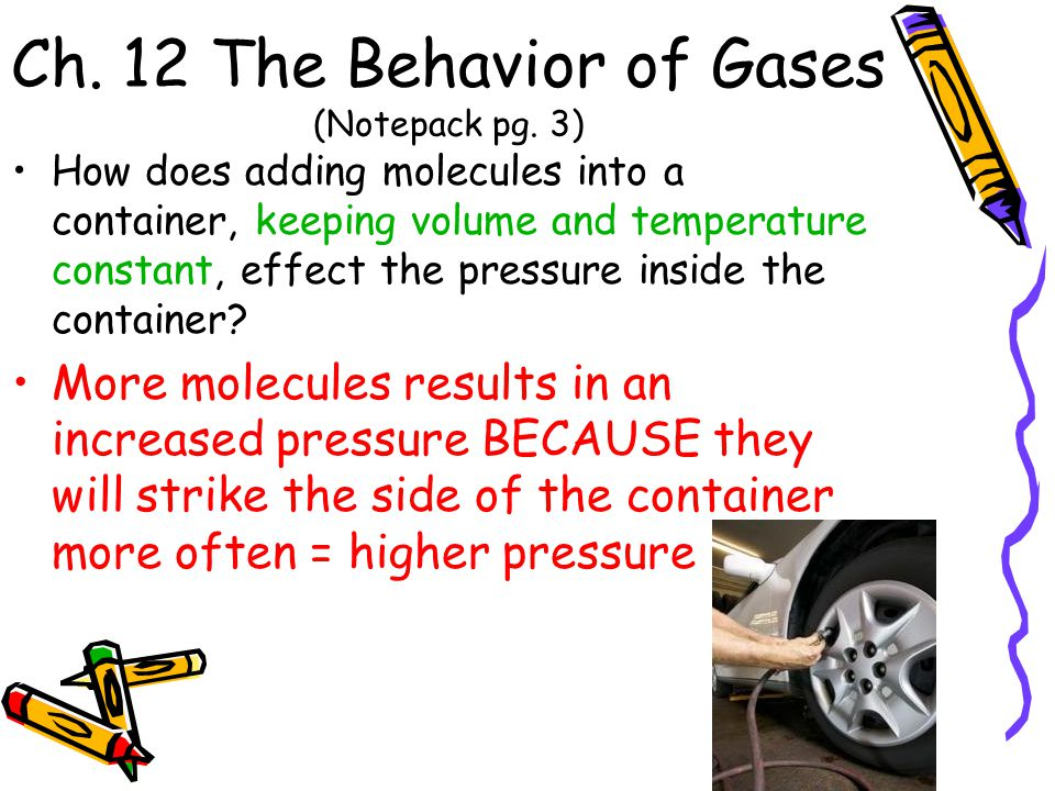 Ch. 12 The Behavior of Gases (Notepack pg. 3) How does adding molecules into a container, keeping volume and temperature constant, effect the pressure