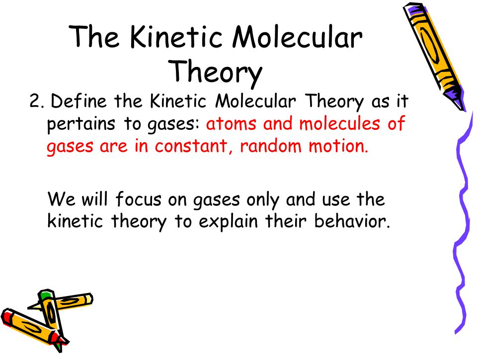 The Kinetic Molecular Theory 2. Define the Kinetic Molecular Theory as it pertains to gases: atoms and molecules of gases are in constant, random moti