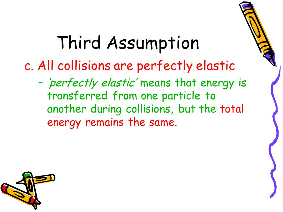 Third Assumption c. All collisions are perfectly elastic –perfectly elastic means that energy is transferred from one particle to another during colli