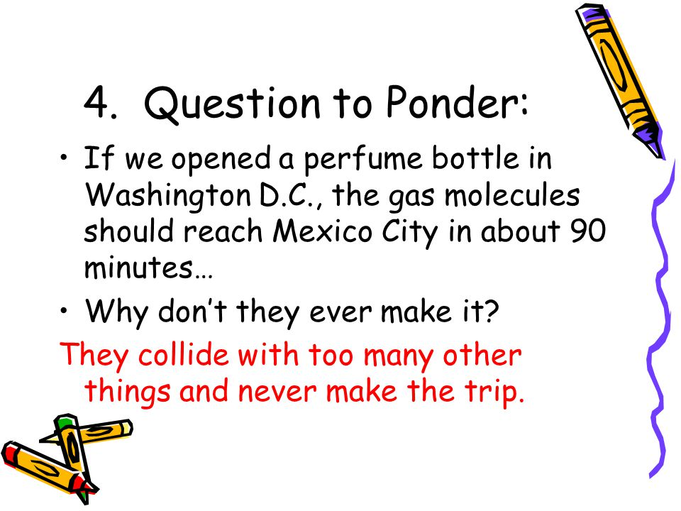 4. Question to Ponder: If we opened a perfume bottle in Washington D.C., the gas molecules should reach Mexico City in about 90 minutes… Why dont they