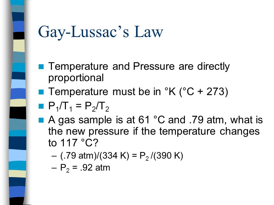 Gay-Lussacs Law Temperature and Pressure are directly proportional Temperature must be in °K (°C + 273) P 1 /T 1 = P 2 /T 2 A gas sample is at 61 °C a