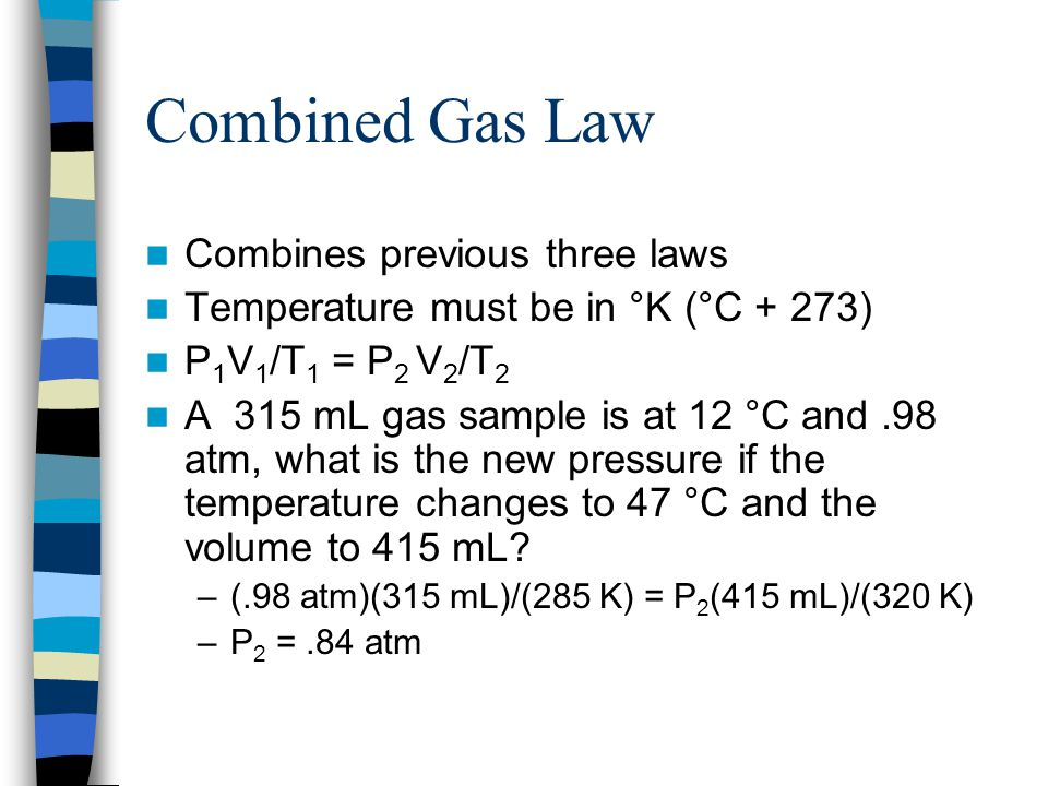 Combined Gas Law Combines previous three laws Temperature must be in °K (°C + 273) P 1 V 1 /T 1 = P 2 V 2 /T 2 A 315 mL gas sample is at 12 °C and.98