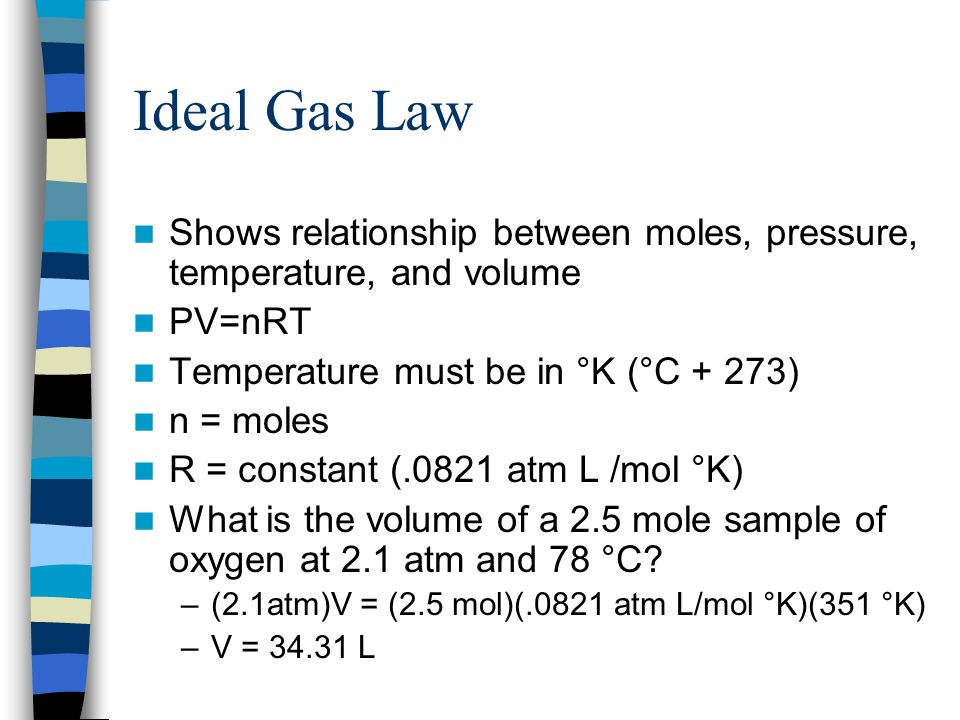 Ideal Gas Law Shows relationship between moles, pressure, temperature, and volume PV=nRT Temperature must be in °K (°C + 273) n = moles R = constant (