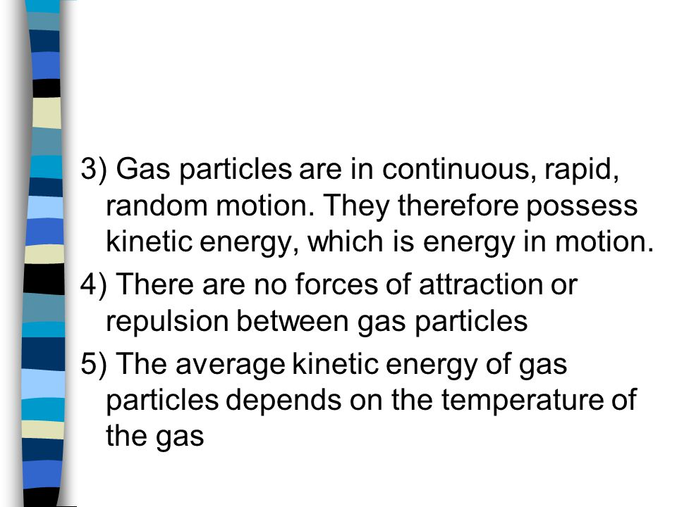 3) Gas particles are in continuous, rapid, random motion. They therefore possess kinetic energy, which is energy in motion. 4) There are no forces of