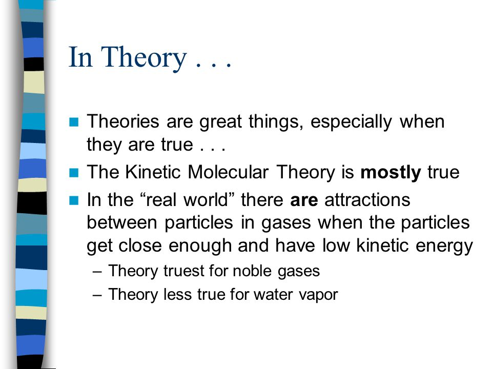 In Theory... Theories are great things, especially when they are true... The Kinetic Molecular Theory is mostly true In the real world there are attra