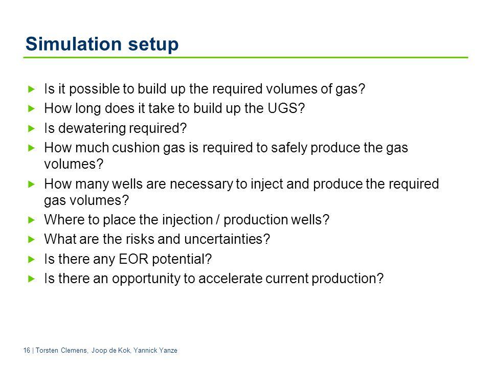 16 | Torsten Clemens, Joop de Kok, Yannick Yanze Simulation setup Is it possible to build up the required volumes of gas.