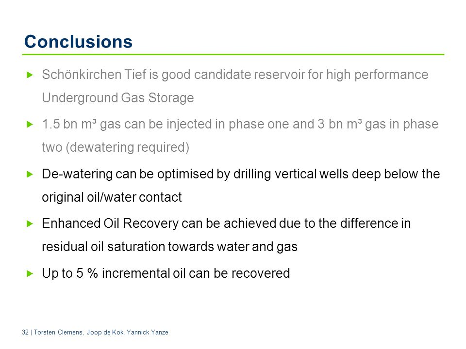 32 | Torsten Clemens, Joop de Kok, Yannick Yanze Conclusions Schönkirchen Tief is good candidate reservoir for high performance Underground Gas Storage 1.5 bn m³ gas can be injected in phase one and 3 bn m³ gas in phase two (dewatering required) De-watering can be optimised by drilling vertical wells deep below the original oil/water contact Enhanced Oil Recovery can be achieved due to the difference in residual oil saturation towards water and gas Up to 5 % incremental oil can be recovered