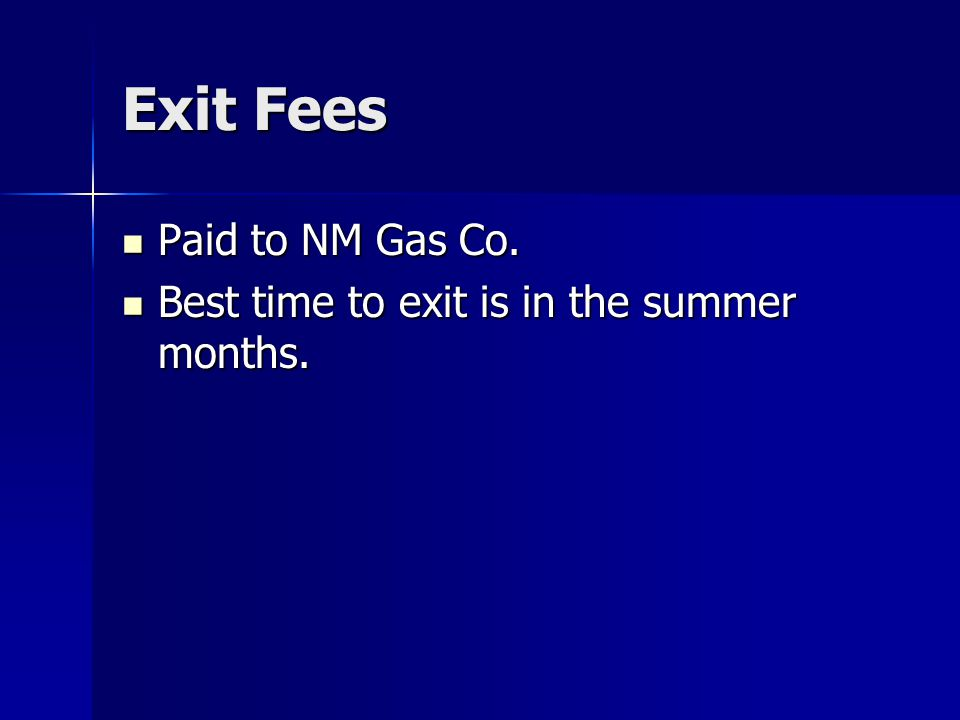 Exit Fees Paid to NM Gas Co. Paid to NM Gas Co. Best time to exit is in the summer months.