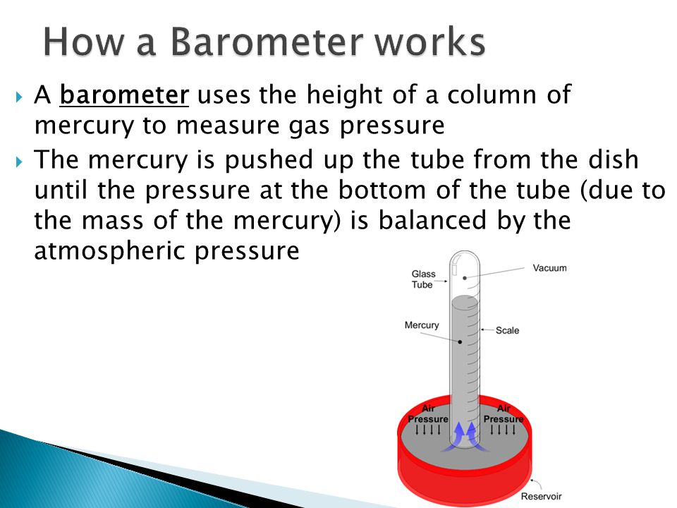 A barometer uses the height of a column of mercury to measure gas pressure The mercury is pushed up the tube from the dish until the pressure at the b