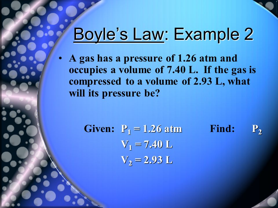 Boyles Law: Example 2 A gas has a pressure of 1.26 atm and occupies a volume of 7.40 L. If the gas is compressed to a volume of 2.93 L, what will its
