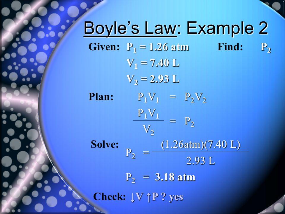 Boyles Law: Example 2 Given: P 1 = 1.26 atm V 1 = 7.40 L V 2 = 2.93 L Find: P2P2P2P2 Plan: P1V1P1V1P1V1P1V1= P2V2P2V2P2V2P2V2 P1V1P1V1P1V1P1V1= P2P2P2