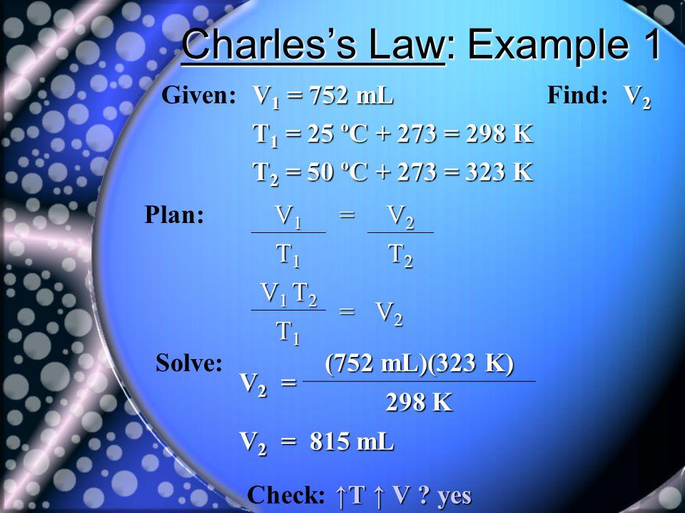 Charless Law: Example 1 Given: V 1 = 752 mL T 1 = 25 ºC + 273 = 298 K T 2 = 50 ºC + 273 = 323 K Find: V2V2V2V2 Plan: V1V1V1V1= V2V2V2V2 T1T1T1T1 T2T2T