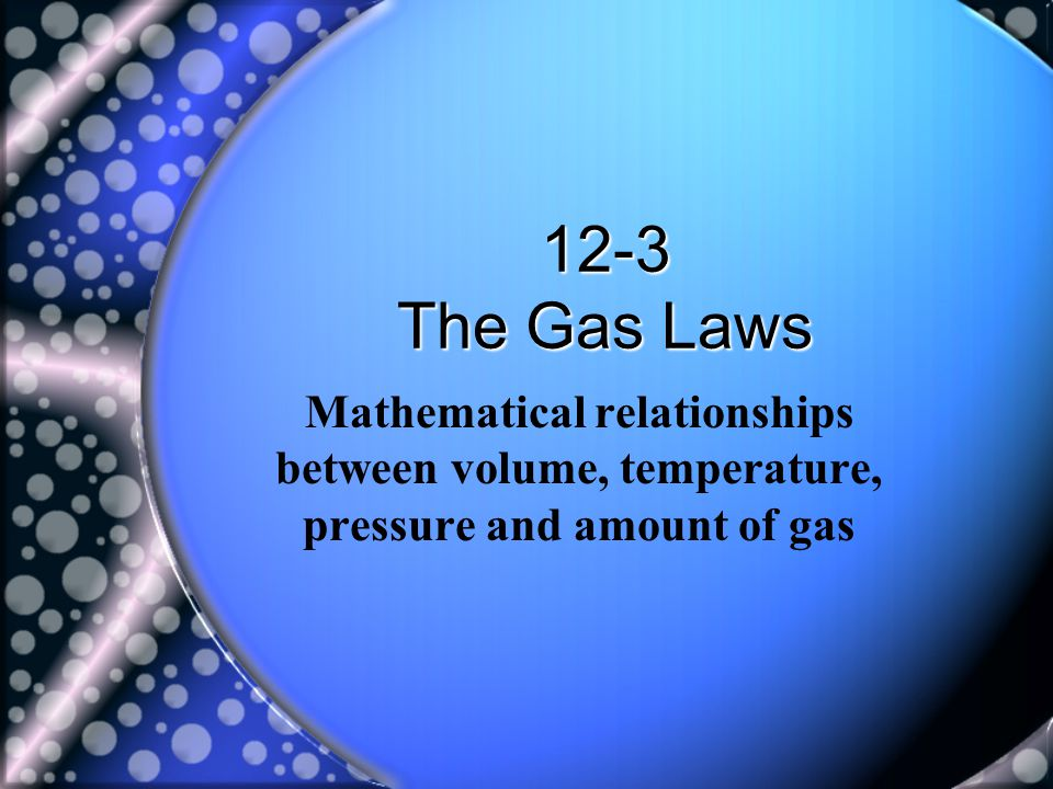 12-3 The Gas Laws Mathematical relationships between volume, temperature, pressure and amount of gas