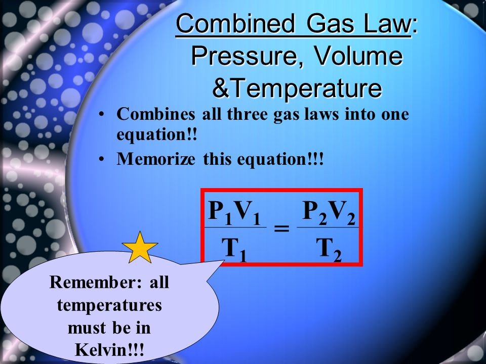 Combined Gas Law: Pressure, Volume &Temperature Combines all three gas laws into one equation!! Memorize this equation!!! P1V1P1V1 = P2V2P2V2 T1T1 T2T