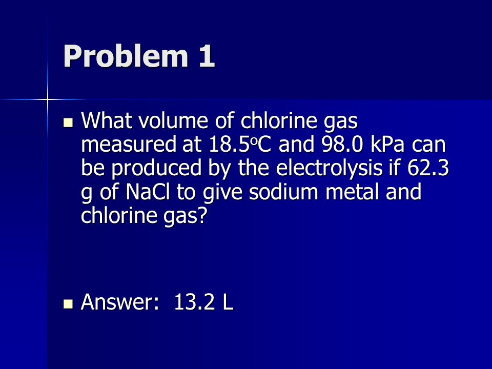 Problem 1 What volume of chlorine gas measured at 18.5 o C and 98.0 kPa can be produced by the electrolysis if 62.3 g of NaCl to give sodium metal and