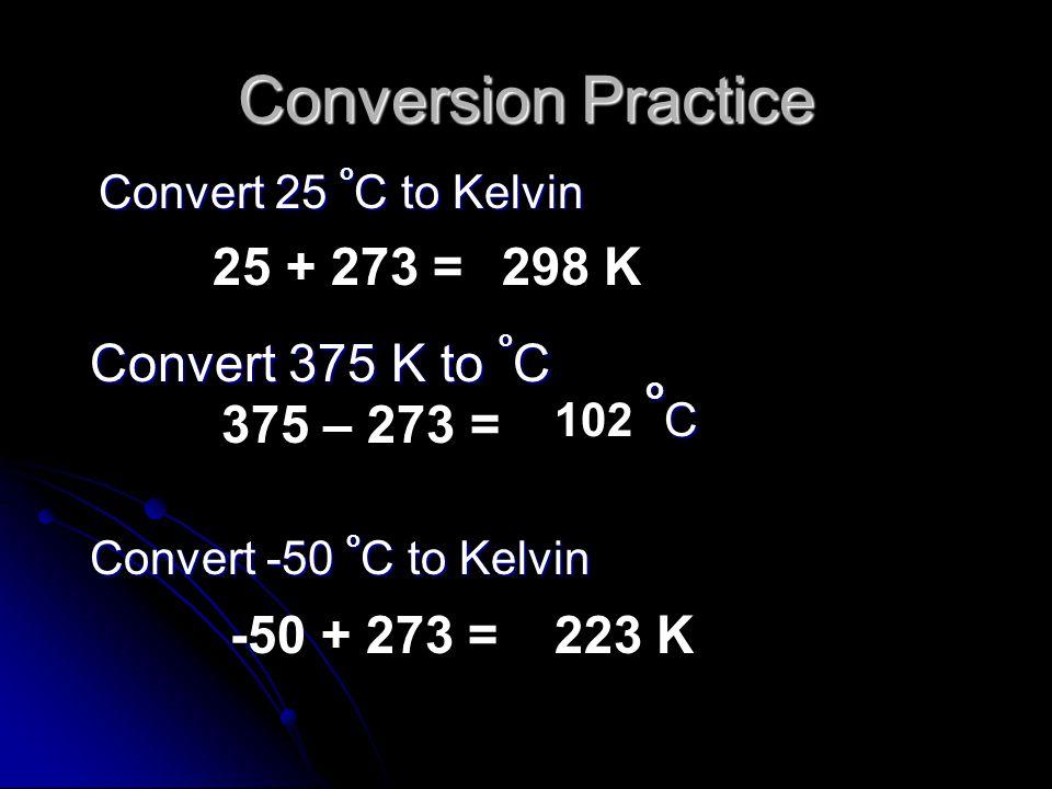 Conversion Practice Convert 25 o C to Kelvin 25 + 273 =298 K Convert 375 K to o C Convert -50 o C to Kelvin 375 – 273 = o C 102 o C -50 + 273 =223 K