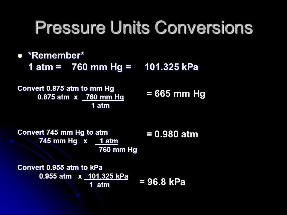 Pressure Units Conversions *Remember* *Remember* 1 atm = 760 mm Hg = 101.325 kPa Convert 0.875 atm to mm Hg 0.875 atm x 760 mm Hg 0.875 atm x 760 mm Hg 1 atm 1 atm Convert 745 mm Hg to atm 745 mm Hg x 1 atm 745 mm Hg x 1 atm 760 mm Hg 760 mm Hg Convert 0.955 atm to kPa 0.955 atm x 101.325 kPa 0.955 atm x 101.325 kPa 1 atm 1 atm.