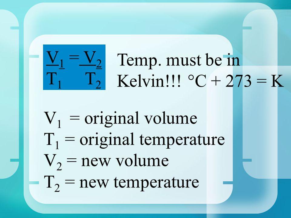 V 1 = V 2 T 1 T 2 V 1 = original volume T1 T1 = original temperature V2 V2 = new volume T2 T2 = new temperature Temp.