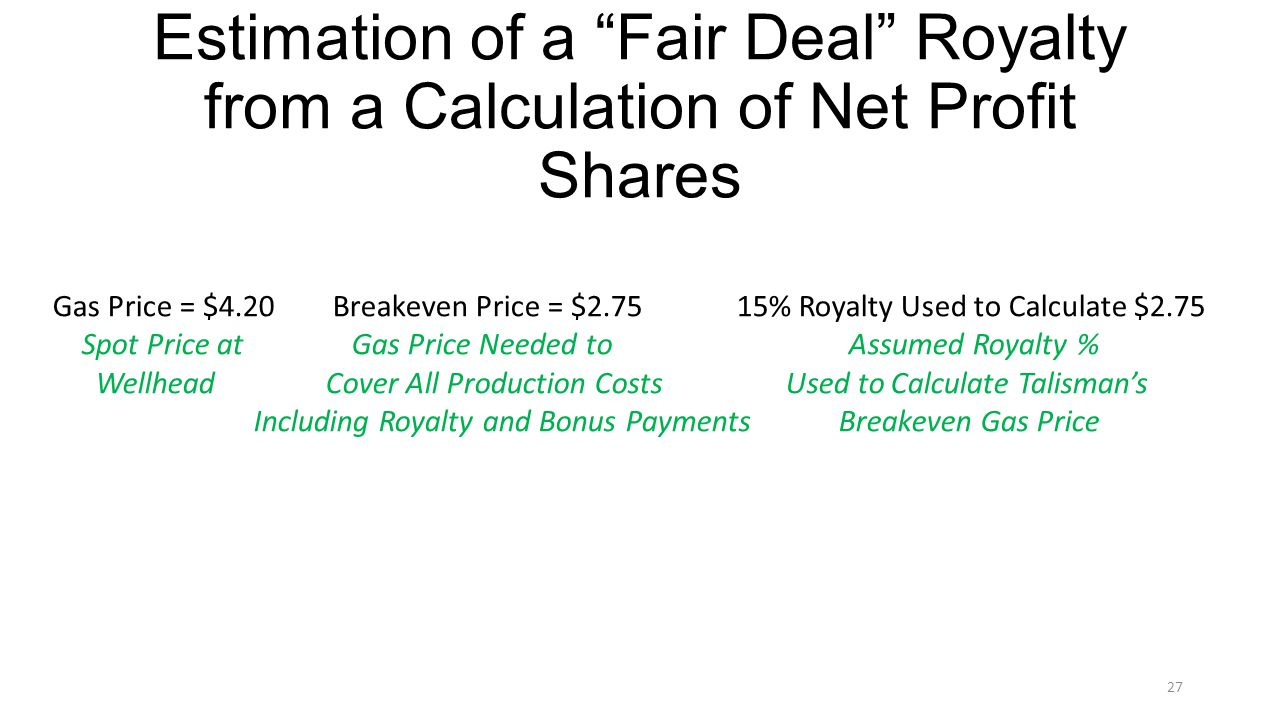 Estimation of a Fair Deal Royalty from a Calculation of Net Profit Shares Gas Price = $4.20 Breakeven Price = $ % Royalty Used to Calculate $2.75 Spot Price at Gas Price Needed to Assumed Royalty % Wellhead Cover All Production Costs Used to Calculate Talismans Including Royalty and Bonus Payments Breakeven Gas Price 25% 27
