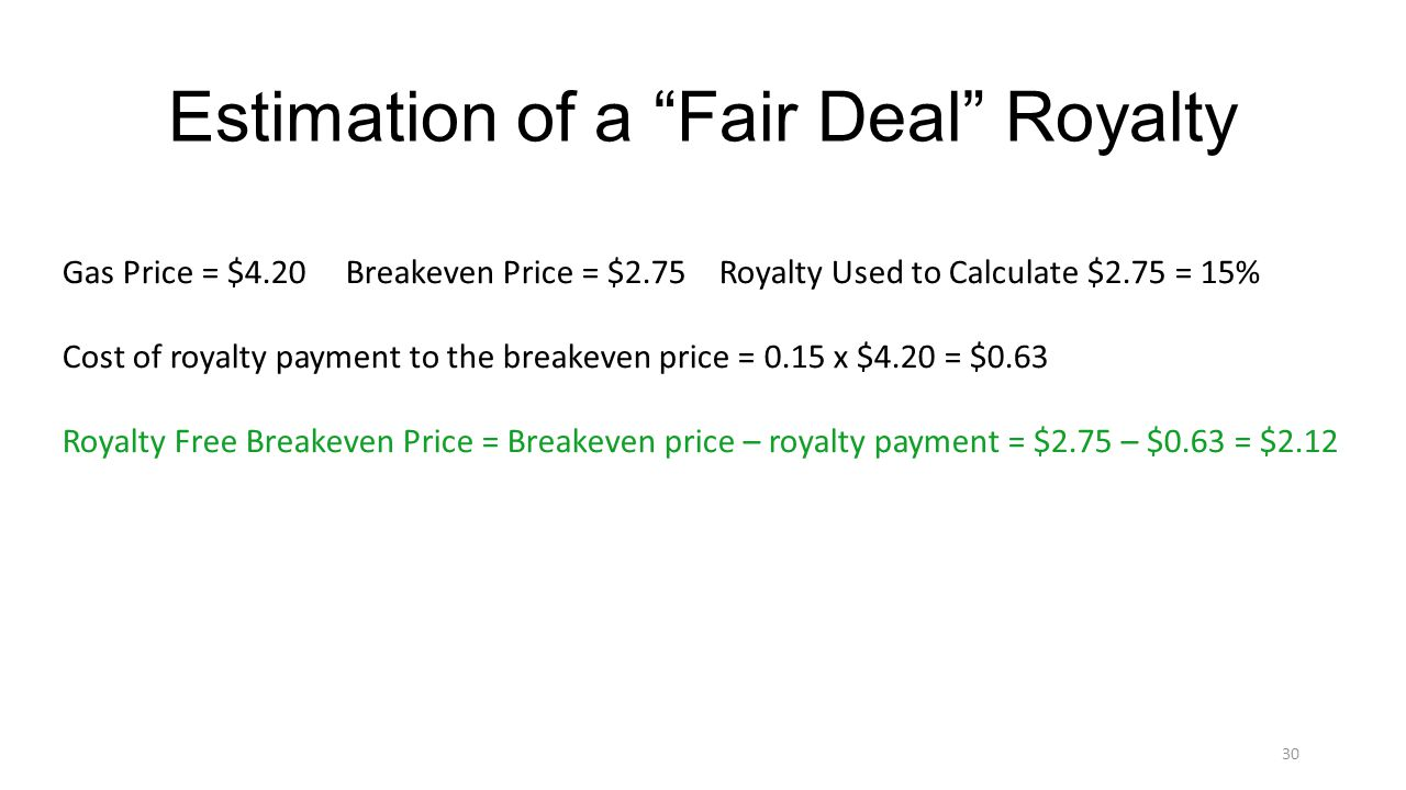 Estimation of a Fair Deal Royalty Gas Price = $4.20 Breakeven Price = $2.75 Royalty Used to Calculate $2.75 = 15% Cost of royalty payment to the breakeven price = 0.15 x $4.20 = $0.63 Royalty Free Breakeven Price = Breakeven price – royalty payment = $2.75 – $0.63 = $