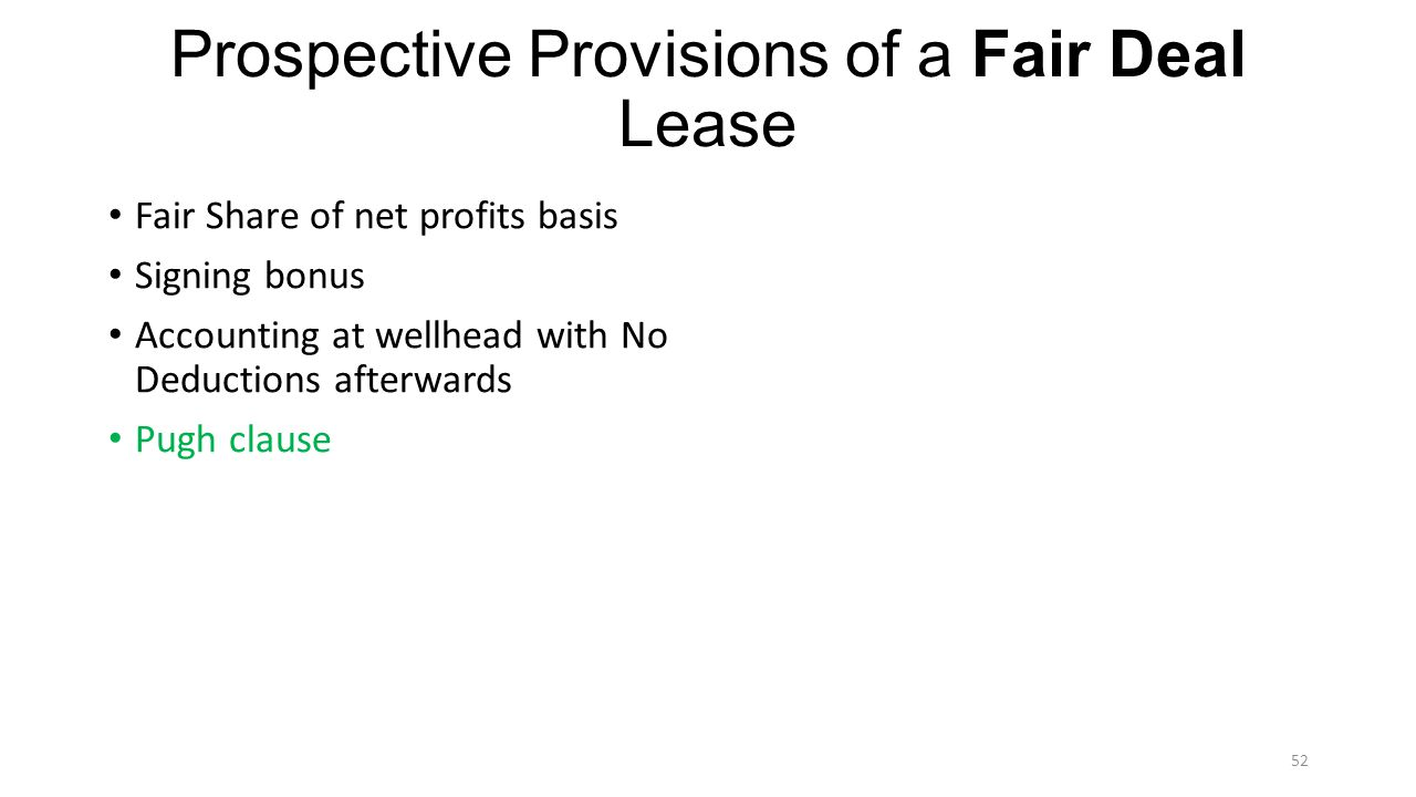 Prospective Provisions of a Fair Deal Lease Fair Share of net profits basis Signing bonus Accounting at wellhead with No Deductions afterwards Pugh clause 52