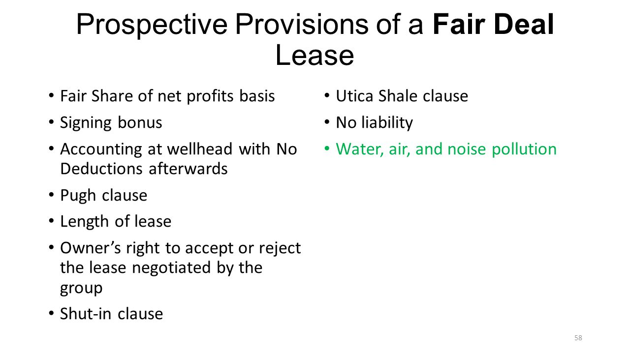 Prospective Provisions of a Fair Deal Lease Fair Share of net profits basis Signing bonus Accounting at wellhead with No Deductions afterwards Pugh clause Length of lease Owners right to accept or reject the lease negotiated by the group Shut-in clause Utica Shale clause No liability Water, air, and noise pollution 58
