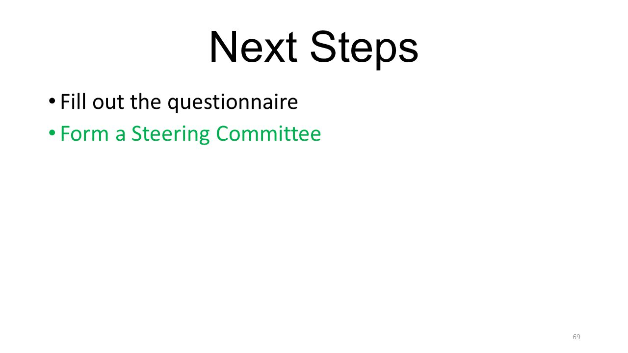 Next Steps Fill out the questionnaire Form a Steering Committee 69