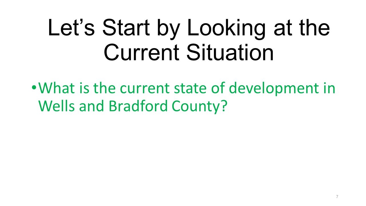 Lets Start by Looking at the Current Situation What is the current state of development in Wells and Bradford County? 7