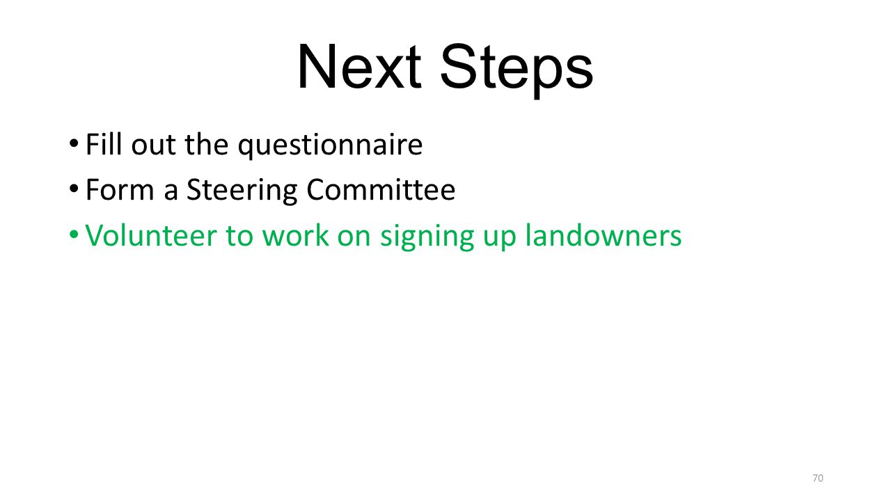 Next Steps Fill out the questionnaire Form a Steering Committee Volunteer to work on signing up landowners 70