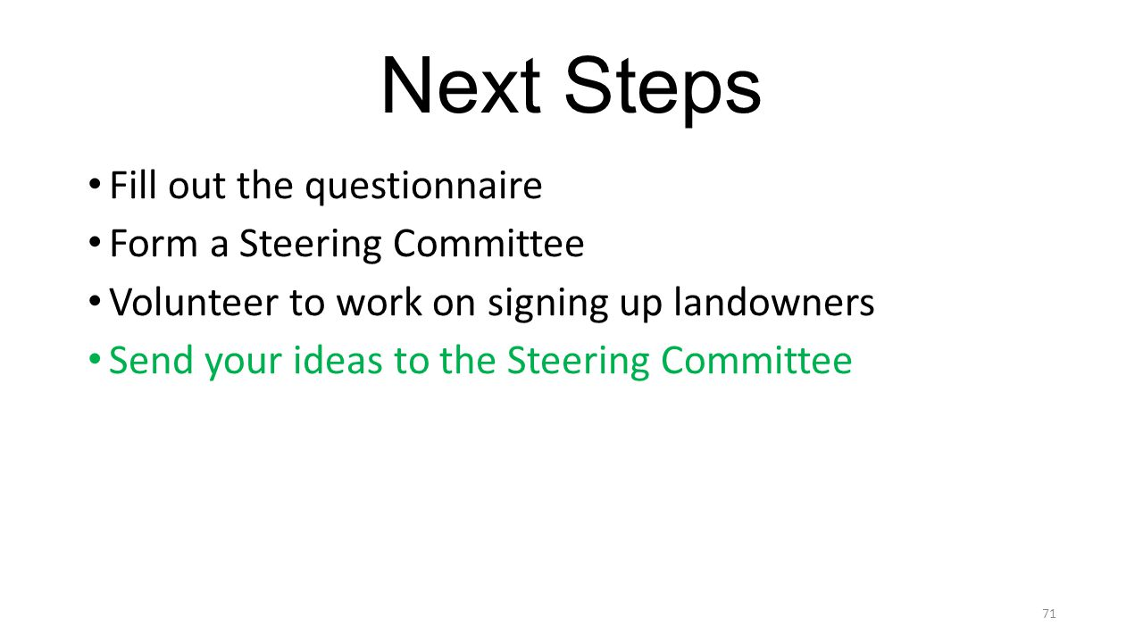 Next Steps Fill out the questionnaire Form a Steering Committee Volunteer to work on signing up landowners Send your ideas to the Steering Committee 71