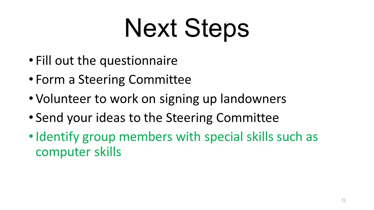 Next Steps Fill out the questionnaire Form a Steering Committee Volunteer to work on signing up landowners Send your ideas to the Steering Committee Identify group members with special skills such as computer skills 72