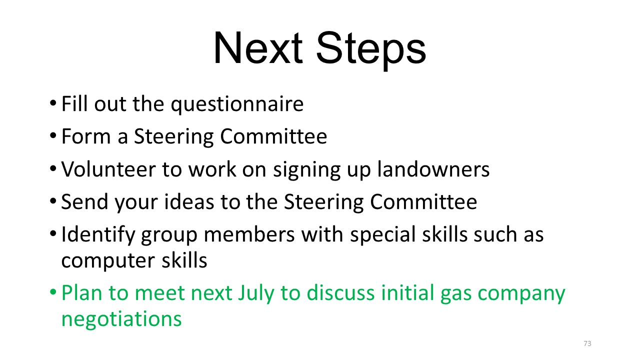 Next Steps Fill out the questionnaire Form a Steering Committee Volunteer to work on signing up landowners Send your ideas to the Steering Committee Identify group members with special skills such as computer skills Plan to meet next July to discuss initial gas company negotiations 73