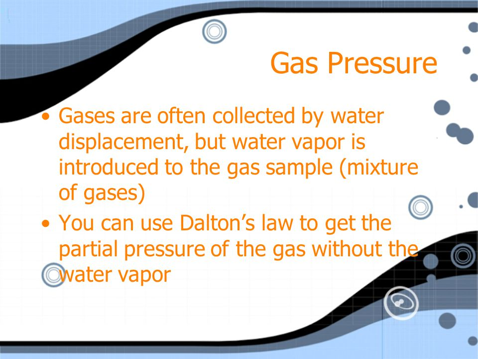 Gas Pressure P total = P1 + P2 + P3 +…Pn Partial pressure can be used to calculate the amount of gas produced in a chemical reaction. P total = P1 + P