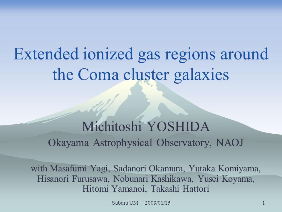 Subaru UM 2009/01/15 1 Extended ionized gas regions around the Coma cluster galaxies Michitoshi YOSHIDA Okayama Astrophysical Observatory, NAOJ with Masafumi Yagi, Sadanori Okamura, Yutaka Komiyama, Hisanori Furusawa, Nobunari Kashikawa, Yusei Koyama, Hitomi Yamanoi, Takashi Hattori