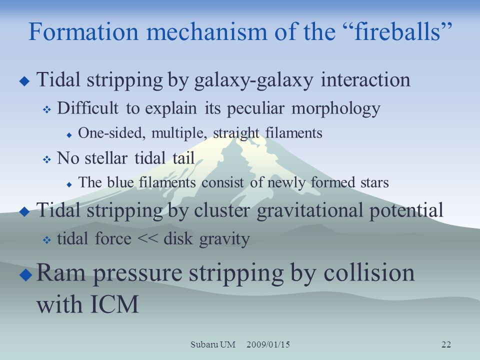 Subaru UM 2009/01/15 22 Formation mechanism of the fireballs Tidal stripping by galaxy-galaxy interaction Difficult to explain its peculiar morphology One-sided, multiple, straight filaments No stellar tidal tail The blue filaments consist of newly formed stars Tidal stripping by cluster gravitational potential tidal force << disk gravity Ram pressure stripping by collision with ICM