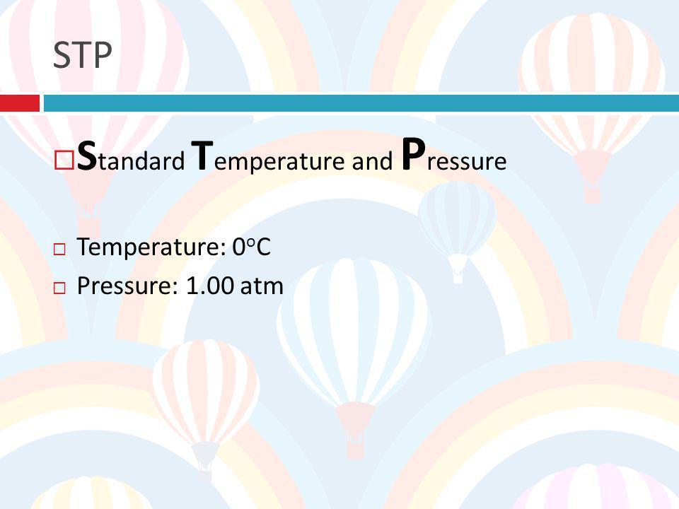 STP S tandard T emperature and P ressure Temperature: 0 o C Pressure: 1.00 atm