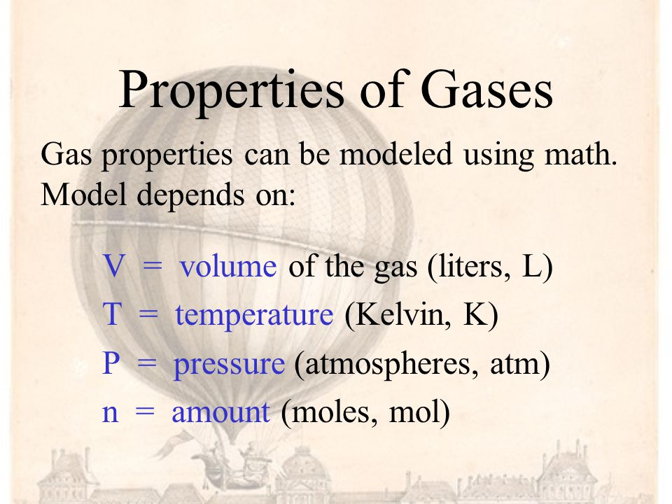 Properties of Gases V = volume of the gas (liters, L) T = temperature (Kelvin, K) P = pressure (atmospheres, atm) n = amount (moles, mol) Gas properties can be modeled using math.