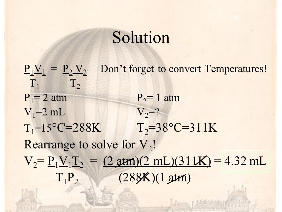 Example: A sample of a gas at 15°C and 2.0 atm has a volume of 2 mL. What volume will the gas occupy at 38°C and 1 atm?