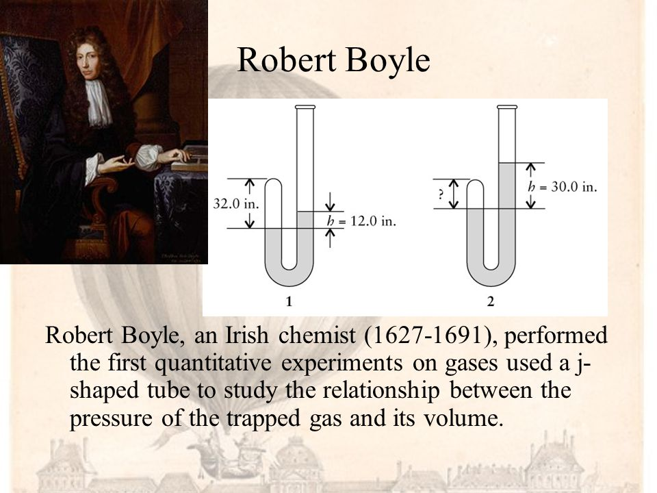 Robert Boyle Robert Boyle, an Irish chemist (1627-1691), performed the first quantitative experiments on gases used a j- shaped tube to study the relationship between the pressure of the trapped gas and its volume.