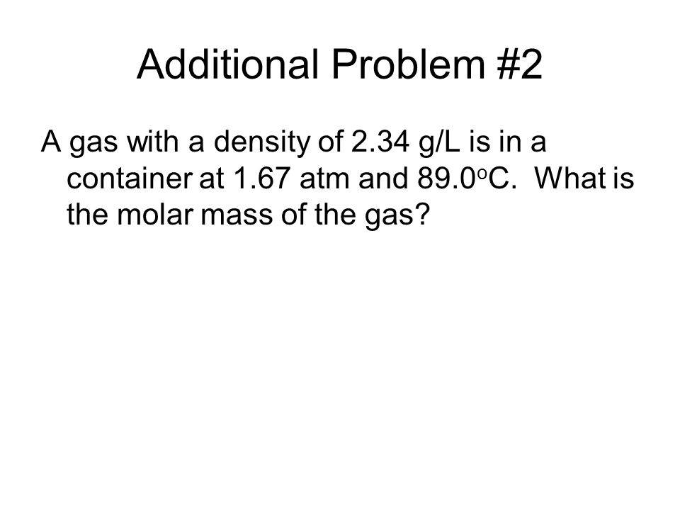 Additional Problem #2 A gas with a density of 2.34 g/L is in a container at 1.67 atm and 89.0 o C. What is the molar mass of the gas?