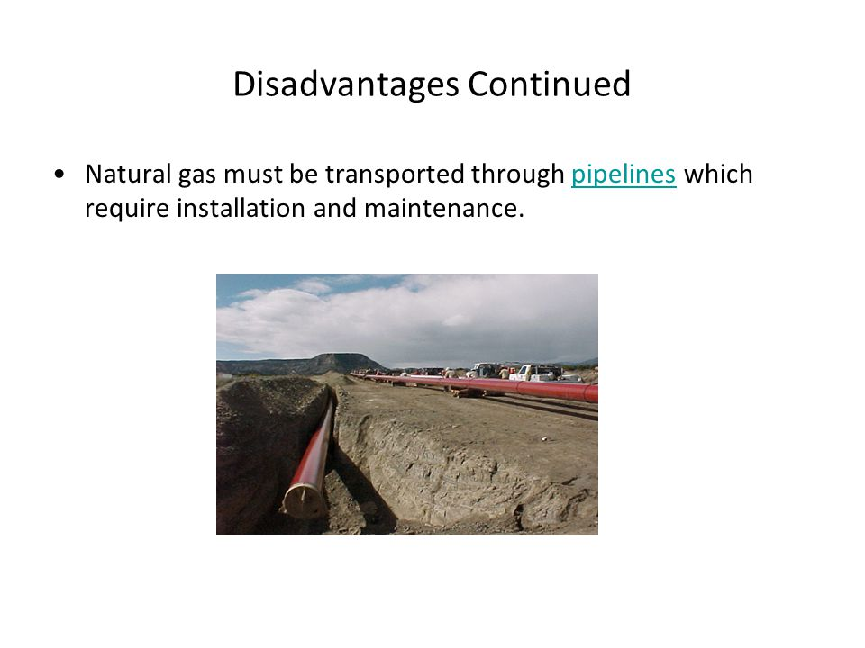Disadvantages Continued Natural gas must be transported through pipelines which require installation and maintenance.pipelines