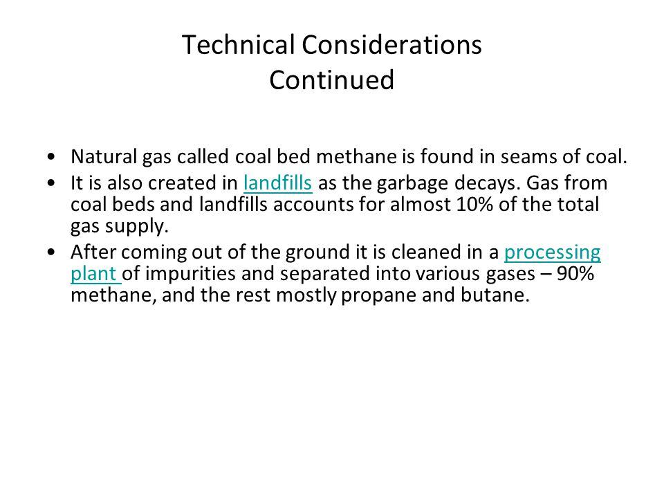 Technical Considerations Continued Natural gas called coal bed methane is found in seams of coal. It is also created in landfills as the garbage decay