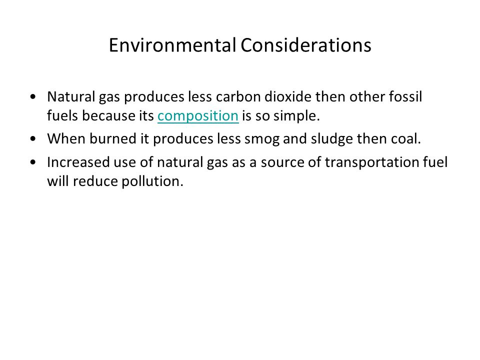 Environmental Considerations Natural gas produces less carbon dioxide then other fossil fuels because its composition is so simple.composition When bu
