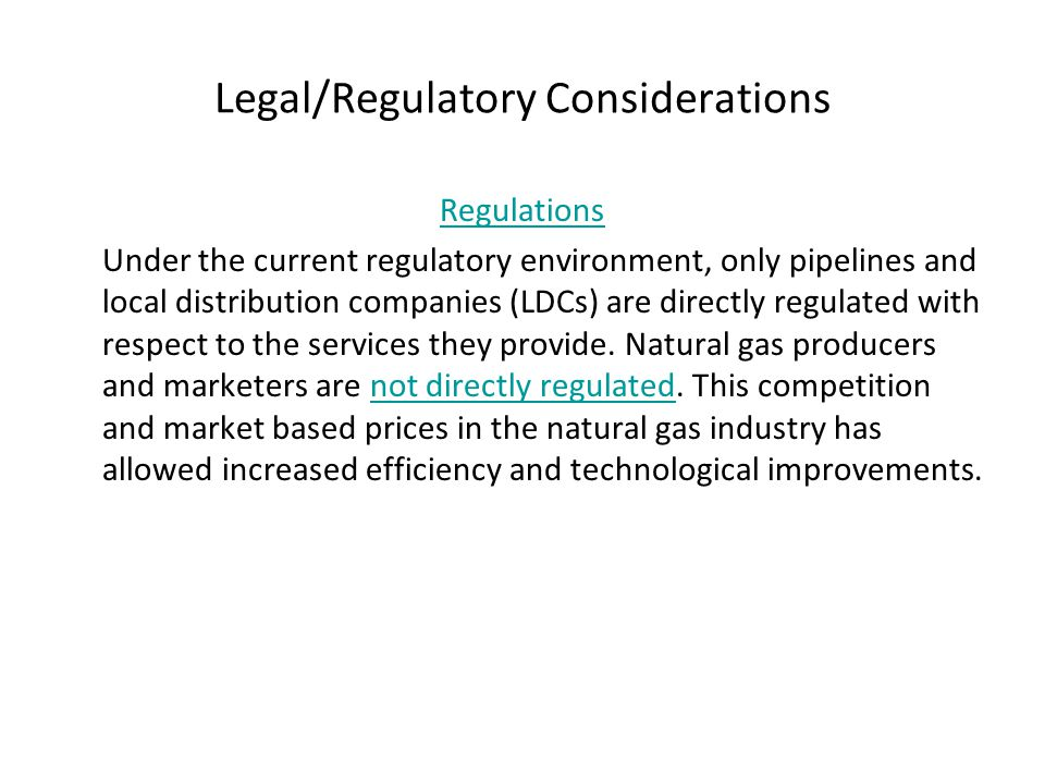 Legal/Regulatory Considerations Regulations Under the current regulatory environment, only pipelines and local distribution companies (LDCs) are direc
