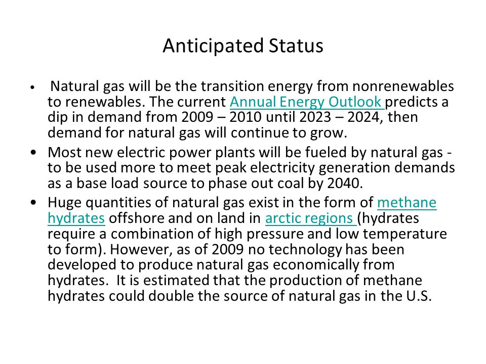 Anticipated Status Natural gas will be the transition energy from nonrenewables to renewables. The current Annual Energy Outlook predicts a dip in dem